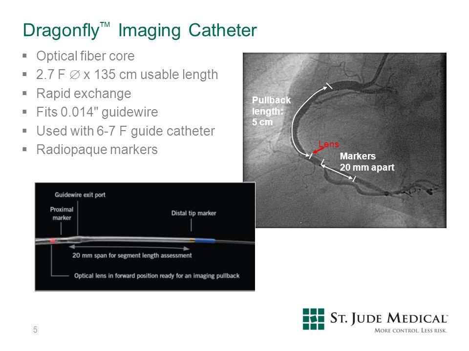 Markers 20 mm apart Pullback length: 5 cm Lens Dragonfly ™ Imaging Catheter  Optical fiber core  2.7 F  x 135 cm usable length  Rapid exchange  F