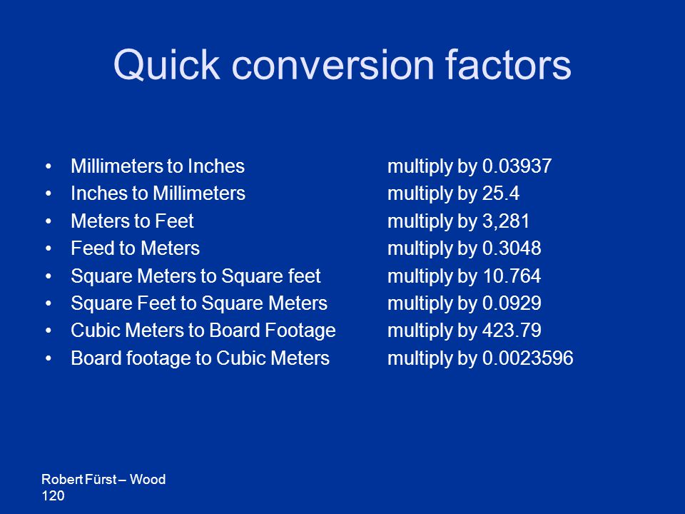 Robert Fürst – Wood 120 Quick conversion factors Millimeters to Inches multiply by 0.03937 Inches to Millimeters multiply by 25.4 Meters to Feet multiply by 3,281 Feed to Metersmultiply by 0.3048 Square Meters to Square feet multiply by 10.764 Square Feet to Square Meters multiply by 0.0929 Cubic Meters to Board Footage multiply by 423.79 Board footage to Cubic Metersmultiply by 0.0023596