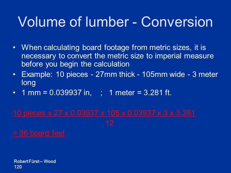 Robert Fürst – Wood 120 Volume of lumber - Conversion When calculating board footage from metric sizes, it is necessary to convert the metric size to imperial measure before you begin the calculation Example: 10 pieces - 27mm thick - 105mm wide - 3 meter long 1 mm = 0.039937 in, ; 1 meter = 3.281 ft.