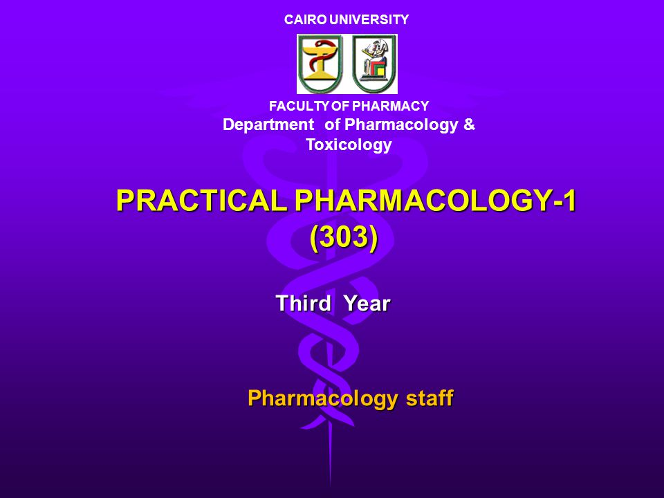 PRACTICAL PHARMACOLOGY-1 (303) Third Year FACULTY OF PHARMACY Department of Pharmacology & Toxicology CAIRO UNIVERSITY Pharmacology staff