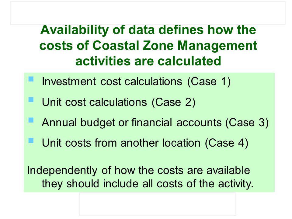 Mediterranean Environmental Technical Assistance Program (METAP) STRENGTHENING OF THE CAPACITY IN SELECTED METAP COUNTRIES TO ASSESS THE COST OF ENVIRONMENTAL DEGRADATION IN COASTAL AREAS Availability of data defines how the costs of Coastal Zone Management activities are calculated  Investment cost calculations (Case 1)  Unit cost calculations (Case 2)  Annual budget or financial accounts (Case 3)  Unit costs from another location (Case 4) Independently of how the costs are available they should include all costs of the activity.