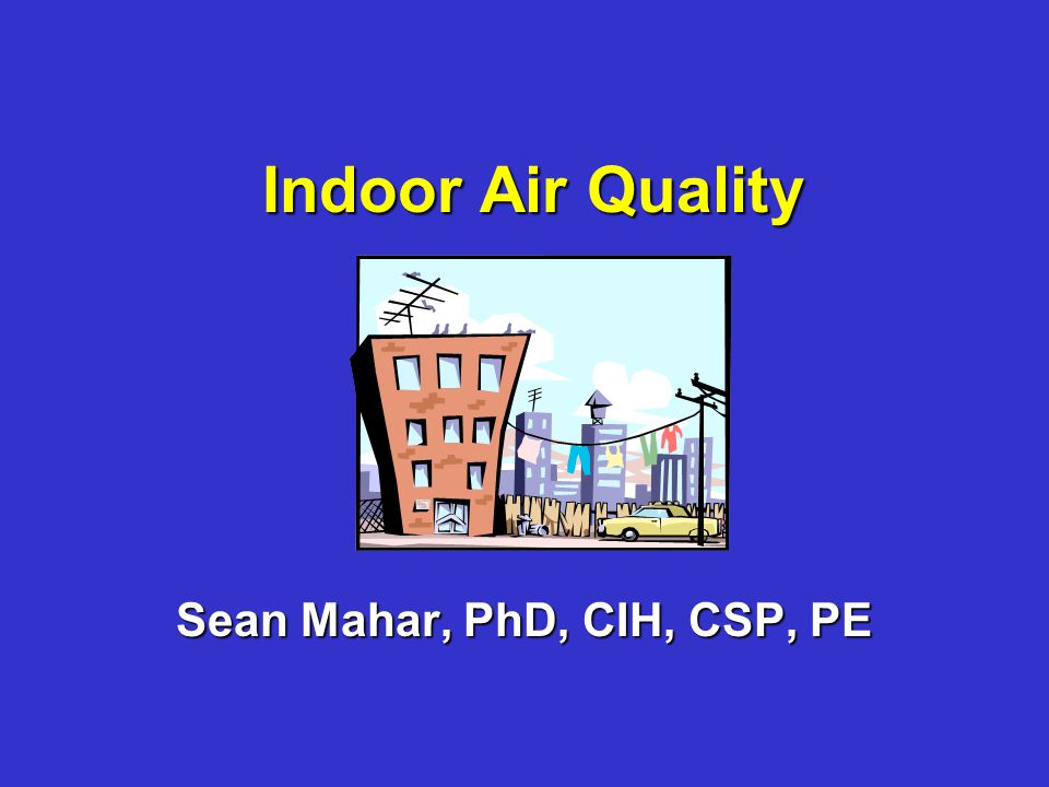 Indoor Air Quality Sean Mahar, PhD, CIH, CSP, PE