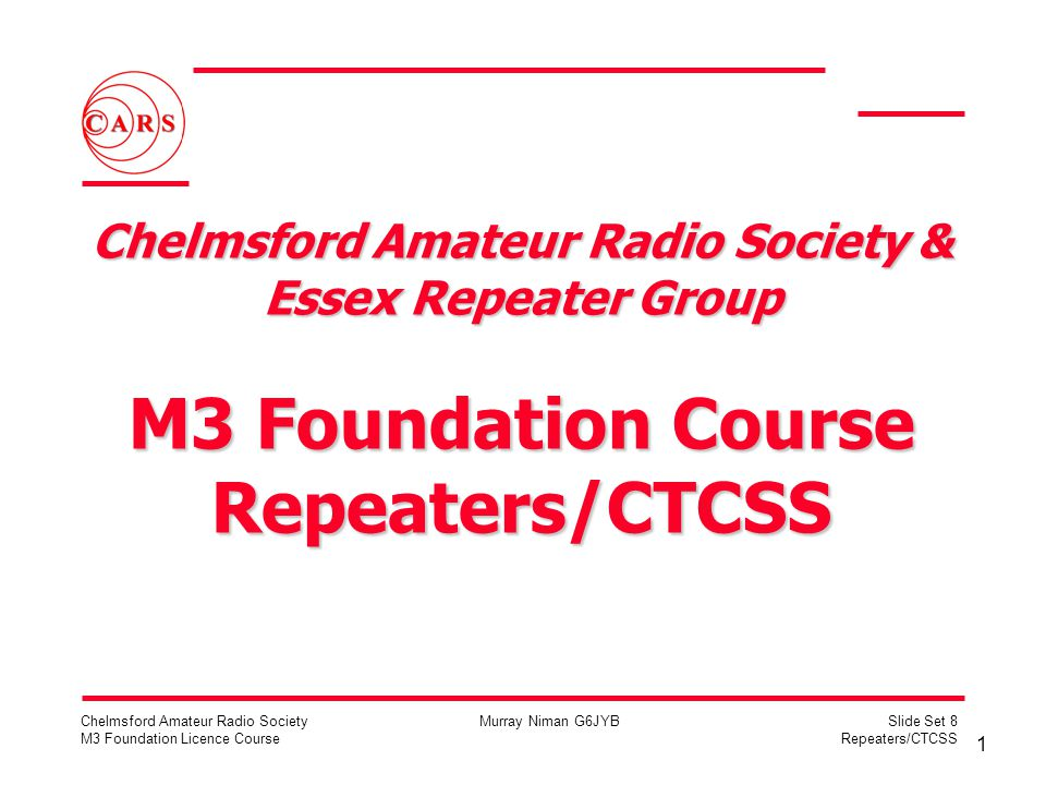 1 Chelmsford Amateur Radio Society M3 Foundation Licence Course Murray Niman G6JYBSlide Set 8 Repeaters/CTCSS Chelmsford Amateur Radio Society & Essex