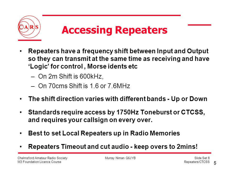 5 Chelmsford Amateur Radio Society M3 Foundation Licence Course Murray Niman G6JYBSlide Set 8 Repeaters/CTCSS Accessing Repeaters Repeaters have a fre