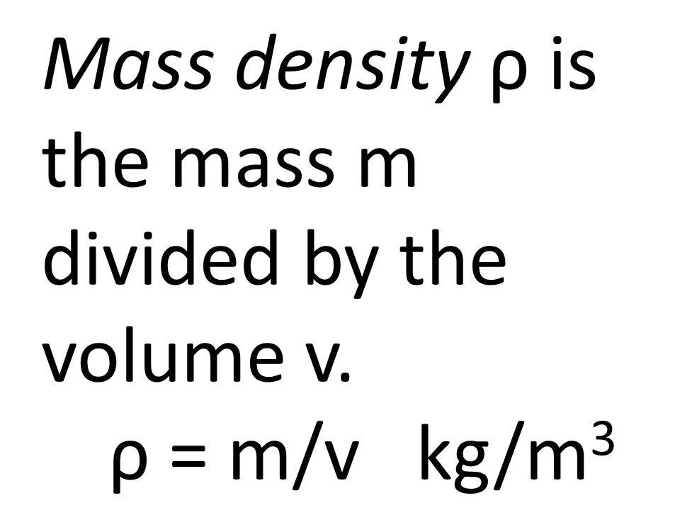 Mass density ρ is the mass m divided by the volume v. ρ = m/v kg/m 3