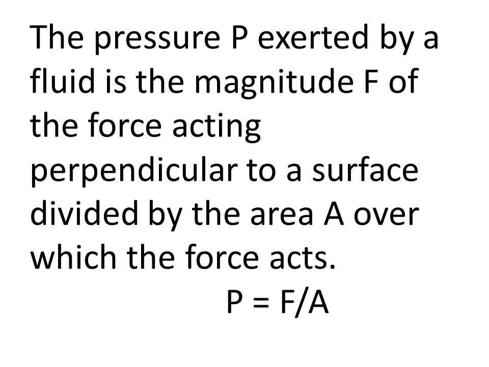 The pressure P exerted by a fluid is the magnitude F of the force acting perpendicular to a surface divided by the area A over which the force acts.