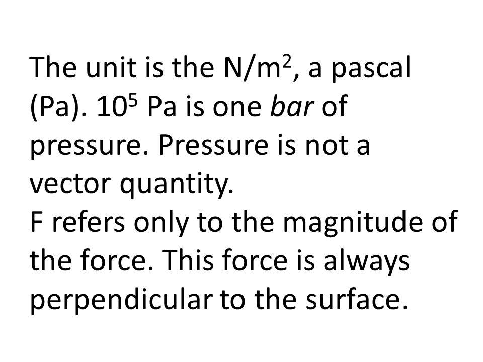 The unit is the N/m 2, a pascal (Pa).10 5 Pa is one bar of pressure.