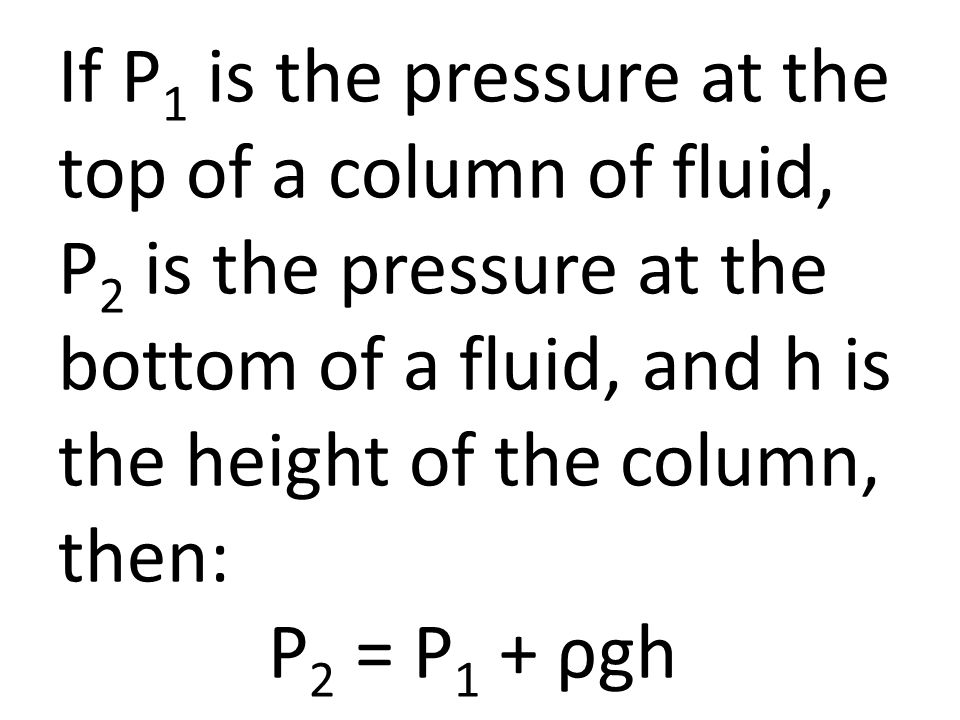 If P 1 is the pressure at the top of a column of fluid, P 2 is the pressure at the bottom of a fluid, and h is the height of the column, then: P 2 = P 1 + ρgh