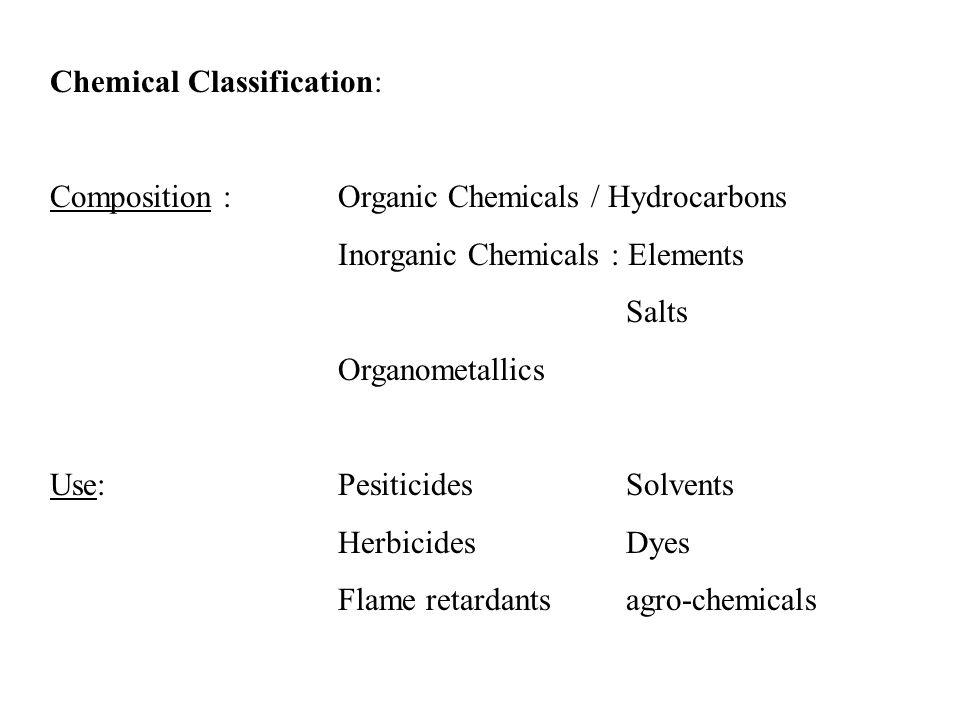 Chemical Classification: Composition :Organic Chemicals / Hydrocarbons Inorganic Chemicals : Elements Salts Organometallics Use:PesiticidesSolvents HerbicidesDyes Flame retardantsagro-chemicals