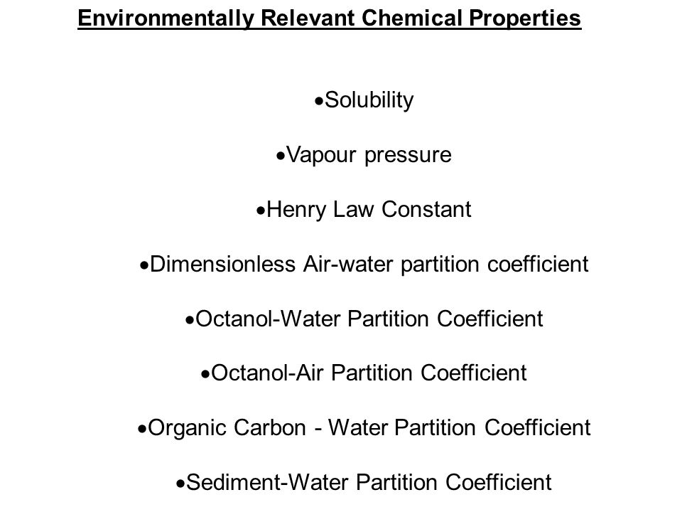 Environmentally Relevant Chemical Properties  Solubility  Vapour pressure  Henry Law Constant  Dimensionless Air-water partition coefficient  Octanol-Water Partition Coefficient  Octanol-Air Partition Coefficient  Organic Carbon - Water Partition Coefficient  Sediment-Water Partition Coefficient