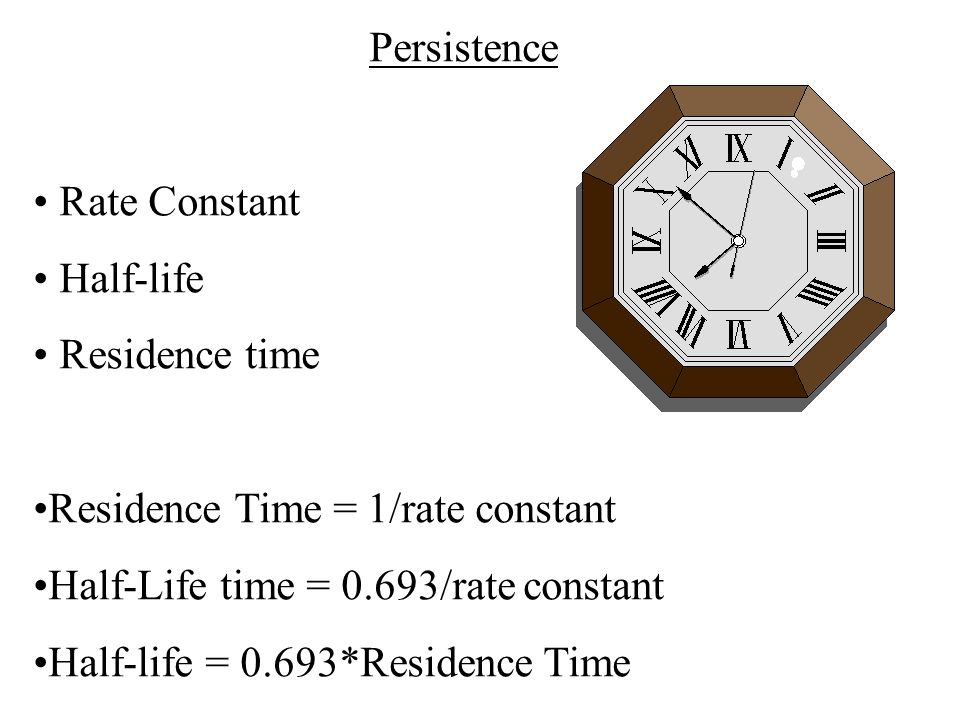 Persistence Rate Constant Half-life Residence time Residence Time = 1/rate constant Half-Life time = 0.693/rate constant Half-life = 0.693*Residence T