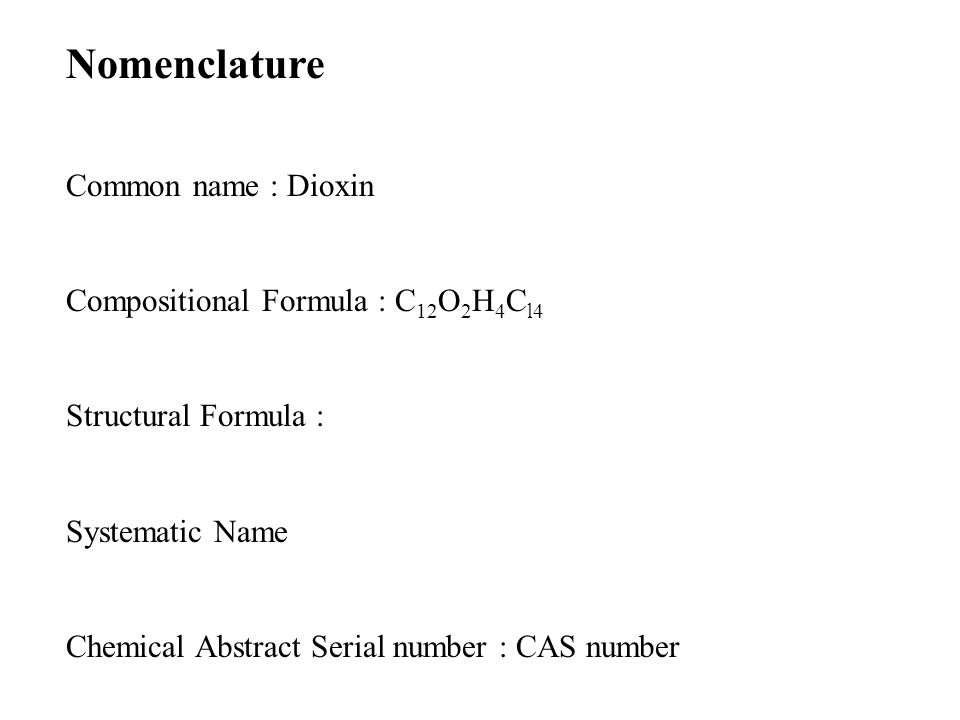 Nomenclature Common name : Dioxin Compositional Formula : C 12 O 2 H 4 C l4 Structural Formula : Systematic Name Chemical Abstract Serial number : CAS number
