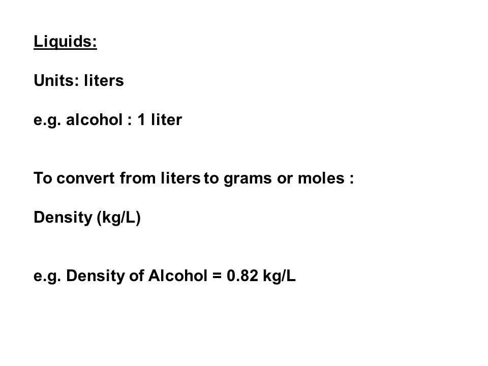 Liquids: Units: liters e.g. alcohol : 1 liter To convert from liters to grams or moles : Density (kg/L) e.g. Density of Alcohol = 0.82 kg/L