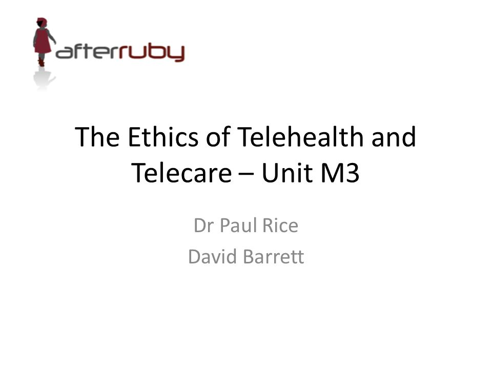 The Ethics of Telehealth and Telecare – Unit M3 Dr Paul Rice David Barrett