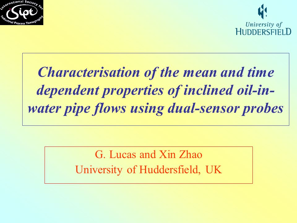 Characterisation of the mean and time dependent properties of inclined oil-in- water pipe flows using dual-sensor probes G. Lucas and Xin Zhao Univers