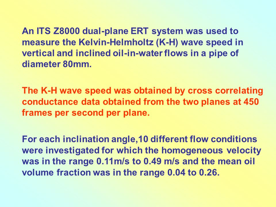 An ITS Z8000 dual-plane ERT system was used to measure the Kelvin-Helmholtz (K-H) wave speed in vertical and inclined oil-in-water flows in a pipe of