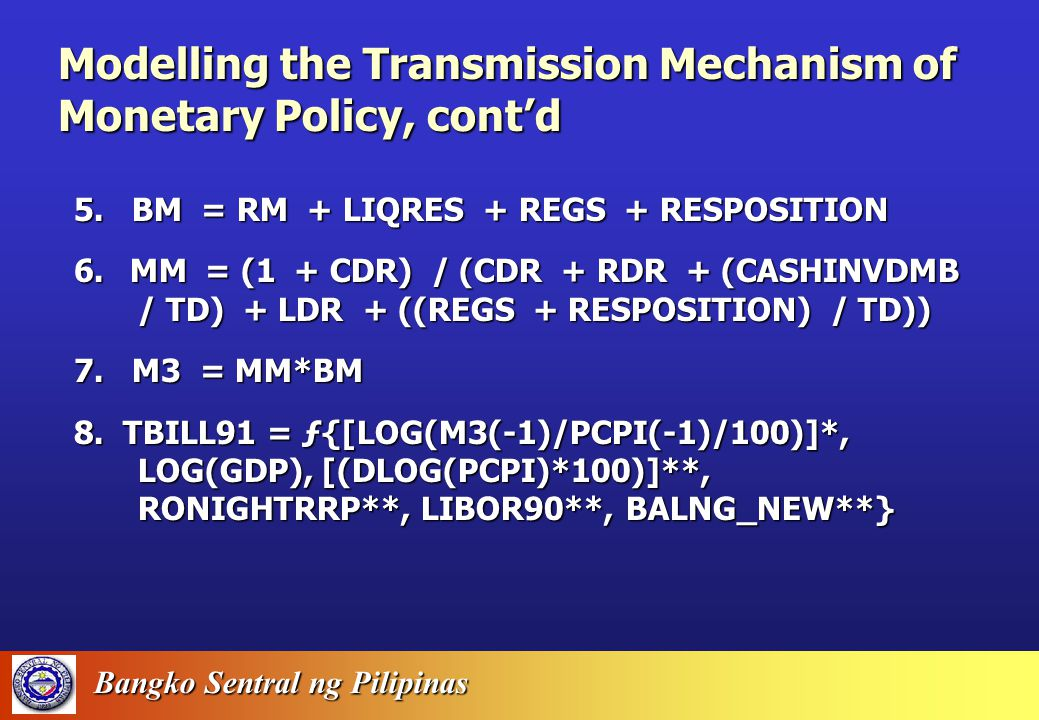 Bangko Sentral ng Pilipinas Modelling the Transmission Mechanism of Monetary Policy 1.RRPS/TD = ƒ{(RONIGHTRRP – RLENDING)**, [DLOG(STOCKPRICE)]**, LIBOR90**, D96**, D97**, Y2K**} 2.