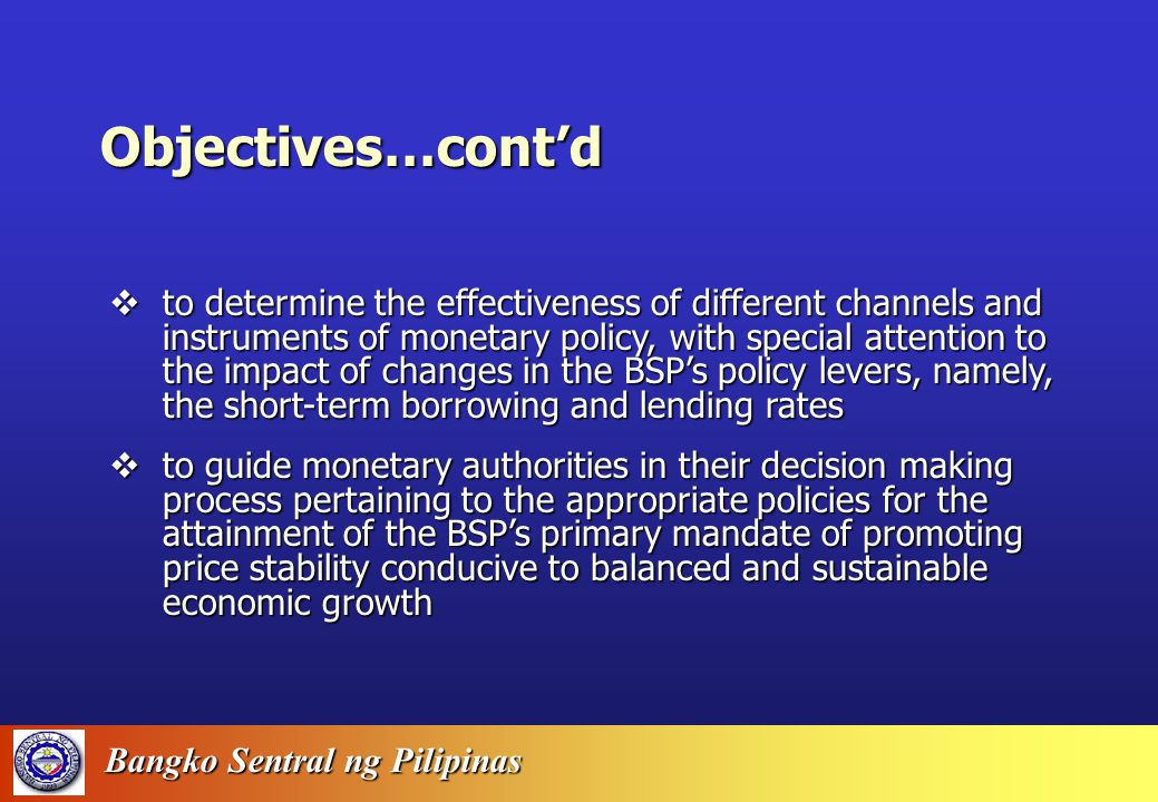 Bangko Sentral ng Pilipinas Objectives of the BSP's Macroeconometric Modelling Efforts  To construct a structural long-term annual macromodel of the Philippine economy that will serve as a quantitative tool of the BSP to forecast headline and core inflation rates one to two years in the future;  To analyze the impact on headline and core inflation of key factors such as the exchange rate, world oil price, interest rates, wages, government borrowing and other relevant variables;