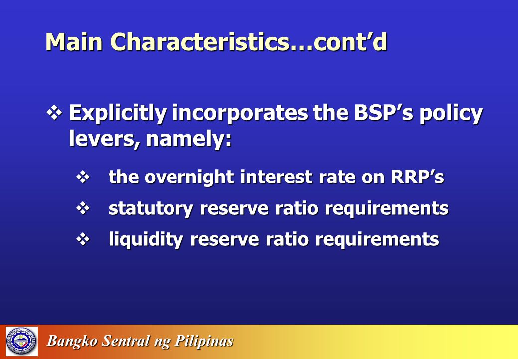 Bangko Sentral ng Pilipinas Main Characteristics…cont'd  Provides more detail in the determination of prices in the economy CPI =.1840 CPIFOOD +.0574 CPIFUEL +.7586 CPICORE +.7586 CPICORE