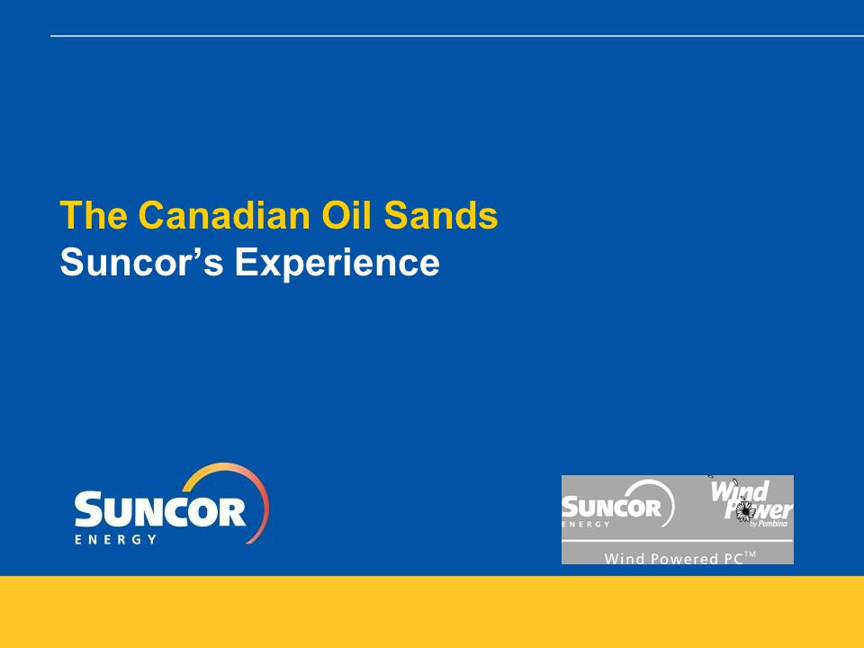 The Canadian Oil Sands – Suncor's Experience Energy Inputs in the development of Oil Sands  Development is energy intensive  Natural gas – heating, steam generation, power generation  Electricity – lighting, pumps, motors, buildings  Diesel – mobile fleet  Coke by-product is also used as fuel supply  Co-generation is natural fit – Suncor is net exporter of electricity  Mobile fleet fuels generated on site