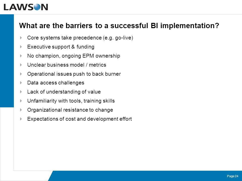 Page 24 What are the barriers to a successful BI implementation?  Core systems take precedence (e.g. go-live)  Executive support & funding  No cham