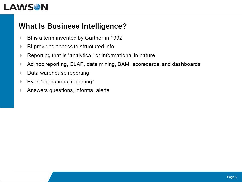 "Page 6 What Is Business Intelligence?  BI is a term invented by Gartner in 1992  BI provides access to structured info  Reporting that is ""analytic"