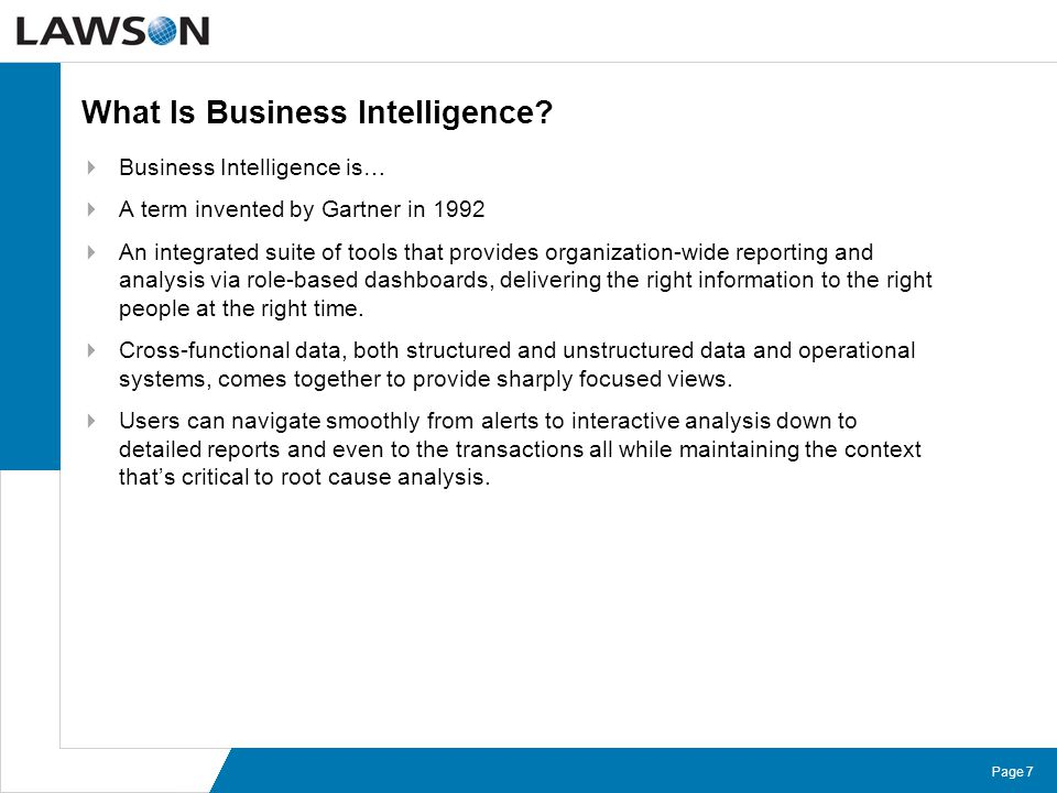 Page 7 What Is Business Intelligence?  Business Intelligence is…  A term invented by Gartner in 1992  An integrated suite of tools that provides or