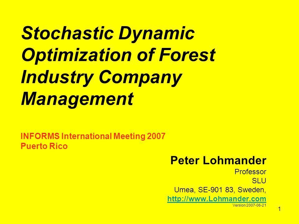 1 Stochastic Dynamic Optimization of Forest Industry Company Management INFORMS International Meeting 2007 Puerto Rico Peter Lohmander Professor SLU Umea, SE-901 83, Sweden, http://www.Lohmander.com Version 2007-06-21