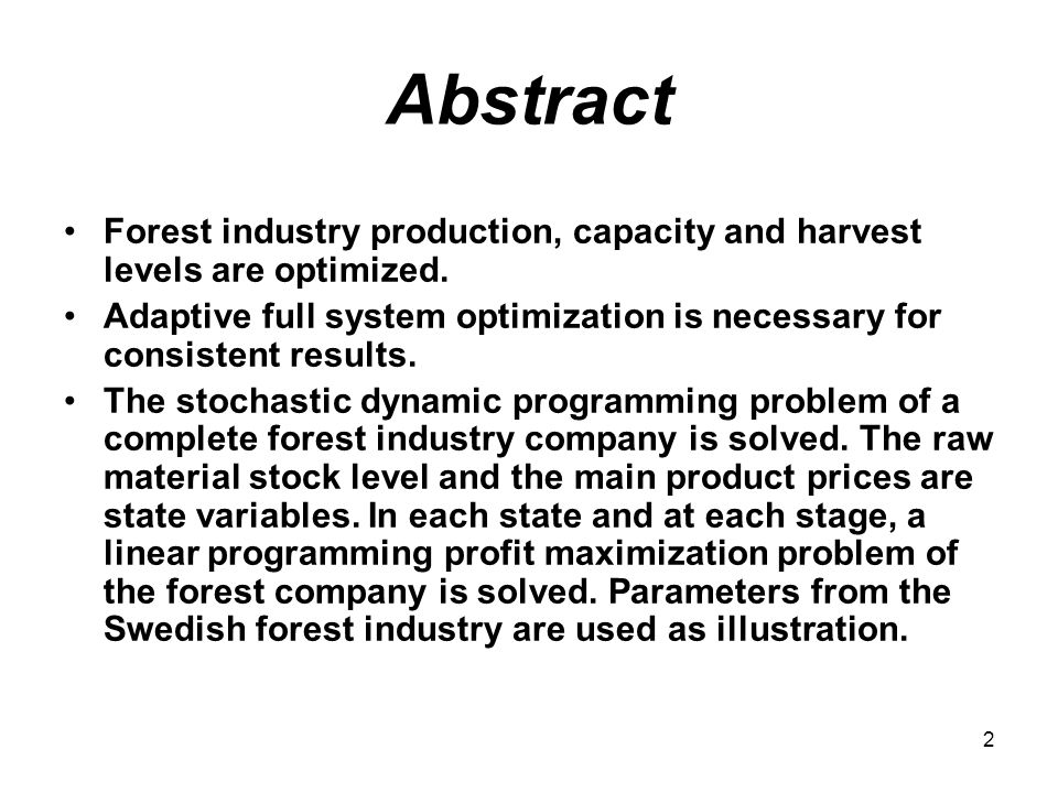 2 Abstract Forest industry production, capacity and harvest levels are optimized.