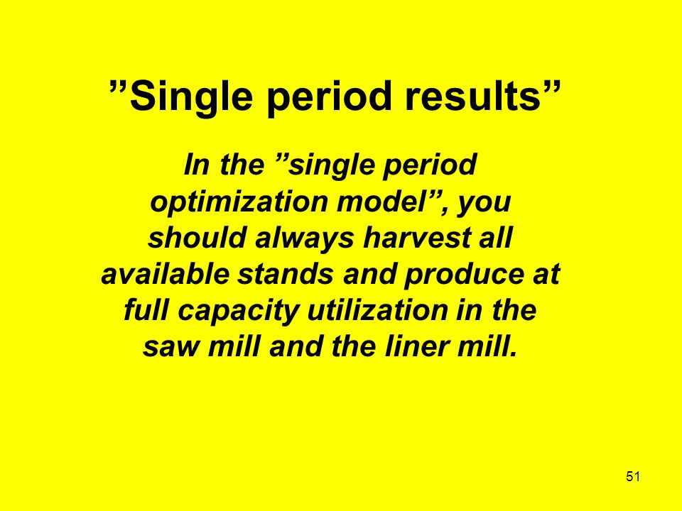 51 Single period results In the single period optimization model , you should always harvest all available stands and produce at full capacity utilization in the saw mill and the liner mill.