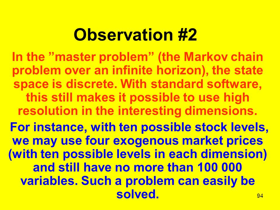 94 Observation #2 In the master problem (the Markov chain problem over an infinite horizon), the state space is discrete.