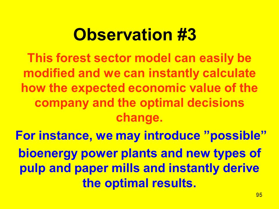 95 Observation #3 This forest sector model can easily be modified and we can instantly calculate how the expected economic value of the company and the optimal decisions change.