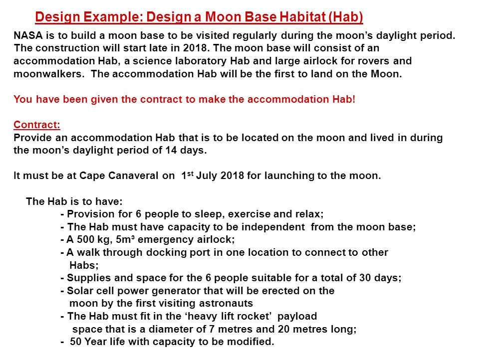 Concept Design Process – STEP 1 Define the project aims, scope of work and technical specification Mission statement or general aim NASA is to build a moon base to be visited regularly during the moon's daylight period.
