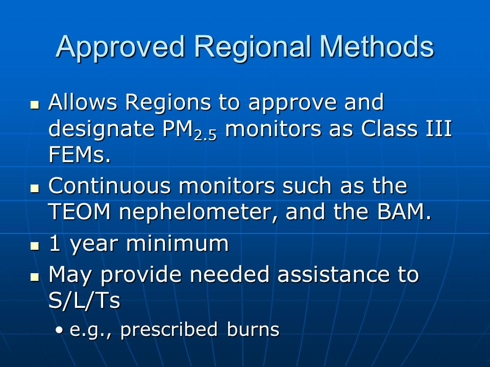 Approved Regional Methods Allows Regions to approve and designate PM 2.5 monitors as Class III FEMs.