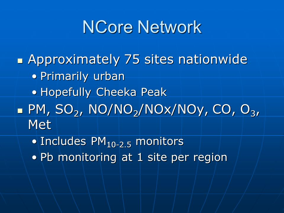 NCore Network Approximately 75 sites nationwide Approximately 75 sites nationwide Primarily urbanPrimarily urban Hopefully Cheeka PeakHopefully Cheeka