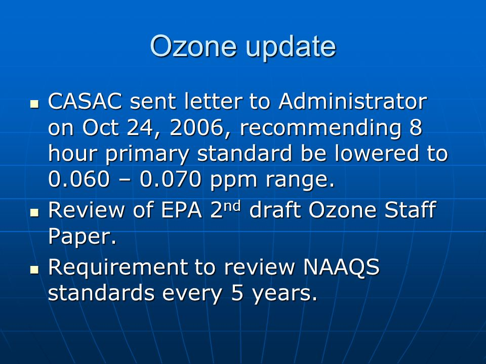 Ozone update CASAC sent letter to Administrator on Oct 24, 2006, recommending 8 hour primary standard be lowered to 0.060 – 0.070 ppm range.