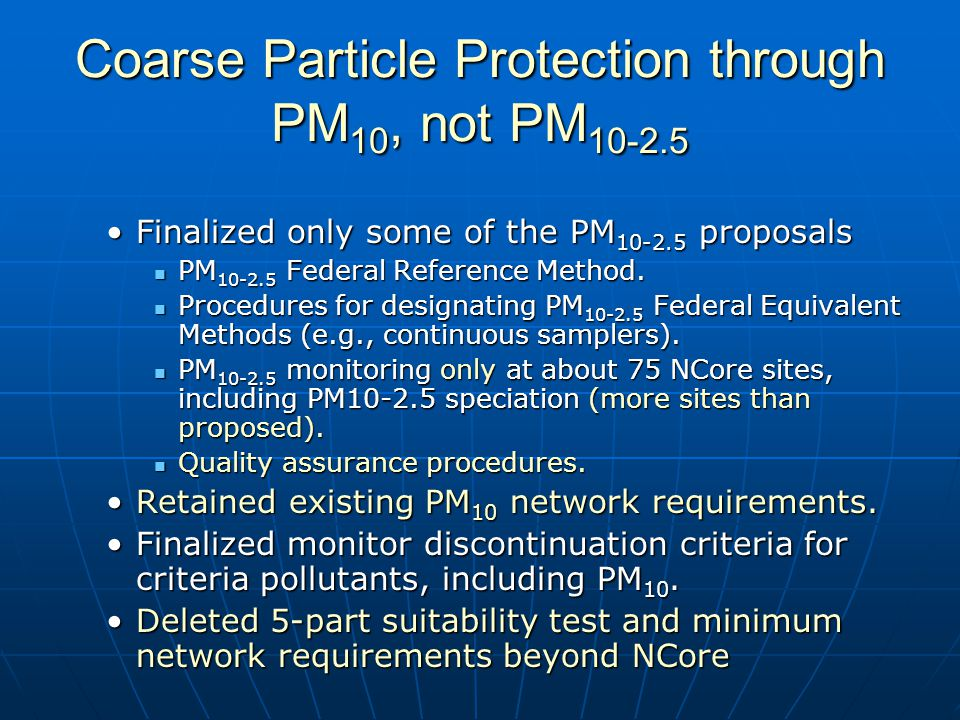 Coarse Particle Protection through PM 10, not PM 10-2.5 Finalized only some of the PM 10-2.5 proposalsFinalized only some of the PM 10-2.5 proposals PM 10-2.5 Federal Reference Method.