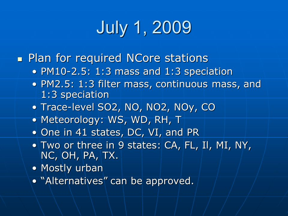 July 1, 2009 Plan for required NCore stations Plan for required NCore stations PM10-2.5: 1:3 mass and 1:3 speciationPM10-2.5: 1:3 mass and 1:3 speciation PM2.5: 1:3 filter mass, continuous mass, and 1:3 speciationPM2.5: 1:3 filter mass, continuous mass, and 1:3 speciation Trace-level SO2, NO, NO2, NOy, COTrace-level SO2, NO, NO2, NOy, CO Meteorology: WS, WD, RH, TMeteorology: WS, WD, RH, T One in 41 states, DC, VI, and PROne in 41 states, DC, VI, and PR Two or three in 9 states: CA, FL, Il, MI, NY, NC, OH, PA, TX.Two or three in 9 states: CA, FL, Il, MI, NY, NC, OH, PA, TX.