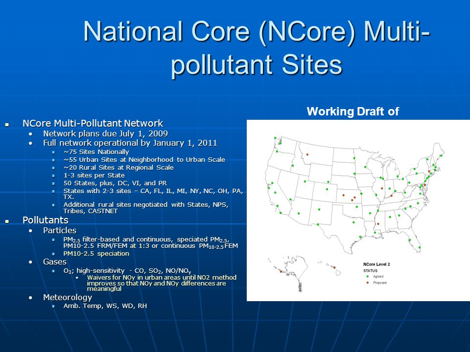 National Core (NCore) Multi- pollutant Sites NCore Multi-Pollutant Network NCore Multi-Pollutant Network Network plans due July 1, 2009Network plans due July 1, 2009 Full network operational by January 1, 2011Full network operational by January 1, 2011 ~75 Sites Nationally ~75 Sites Nationally ~55 Urban Sites at Neighborhood to Urban Scale ~55 Urban Sites at Neighborhood to Urban Scale ~20 Rural Sites at Regional Scale ~20 Rural Sites at Regional Scale 1-3 sites per State 1-3 sites per State 50 States, plus, DC, VI, and PR 50 States, plus, DC, VI, and PR States with 2-3 sites – CA, FL, IL, MI, NY, NC, OH, PA, TX.
