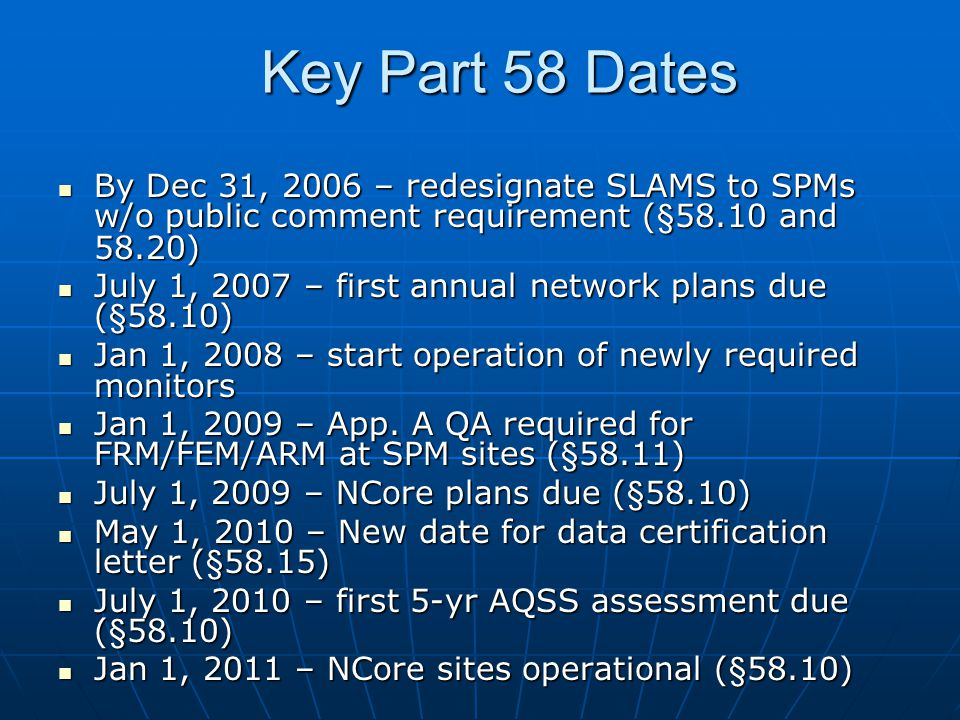 Key Part 58 Dates By Dec 31, 2006 – redesignate SLAMS to SPMs w/o public comment requirement (§58.10 and 58.20) By Dec 31, 2006 – redesignate SLAMS to SPMs w/o public comment requirement (§58.10 and 58.20) July 1, 2007 – first annual network plans due (§58.10) July 1, 2007 – first annual network plans due (§58.10) Jan 1, 2008 – start operation of newly required monitors Jan 1, 2008 – start operation of newly required monitors Jan 1, 2009 – App.