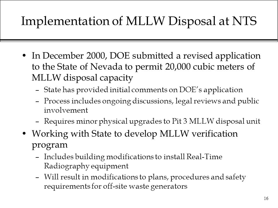 16 Implementation of MLLW Disposal at NTS In December 2000, DOE submitted a revised application to the State of Nevada to permit 20,000 cubic meters of MLLW disposal capacity –State has provided initial comments on DOE's application –Process includes ongoing discussions, legal reviews and public involvement –Requires minor physical upgrades to Pit 3 MLLW disposal unit Working with State to develop MLLW verification program –Includes building modifications to install Real-Time Radiography equipment –Will result in modifications to plans, procedures and safety requirements for off-site waste generators