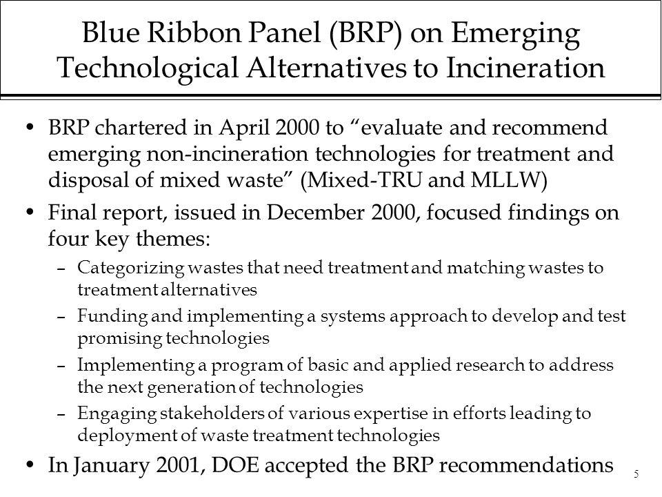 5 Blue Ribbon Panel (BRP) on Emerging Technological Alternatives to Incineration BRP chartered in April 2000 to evaluate and recommend emerging non-incineration technologies for treatment and disposal of mixed waste (Mixed-TRU and MLLW) Final report, issued in December 2000, focused findings on four key themes: –Categorizing wastes that need treatment and matching wastes to treatment alternatives –Funding and implementing a systems approach to develop and test promising technologies –Implementing a program of basic and applied research to address the next generation of technologies –Engaging stakeholders of various expertise in efforts leading to deployment of waste treatment technologies In January 2001, DOE accepted the BRP recommendations