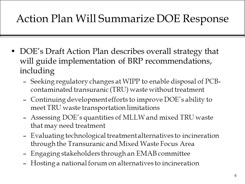 6 Action Plan Will Summarize DOE Response DOE's Draft Action Plan describes overall strategy that will guide implementation of BRP recommendations, including –Seeking regulatory changes at WIPP to enable disposal of PCB- contaminated transuranic (TRU) waste without treatment –Continuing development efforts to improve DOE's ability to meet TRU waste transportation limitations –Assessing DOE's quantities of MLLW and mixed TRU waste that may need treatment –Evaluating technological treatment alternatives to incineration through the Transuranic and Mixed Waste Focus Area –Engaging stakeholders through an EMAB committee –Hosting a national forum on alternatives to incineration