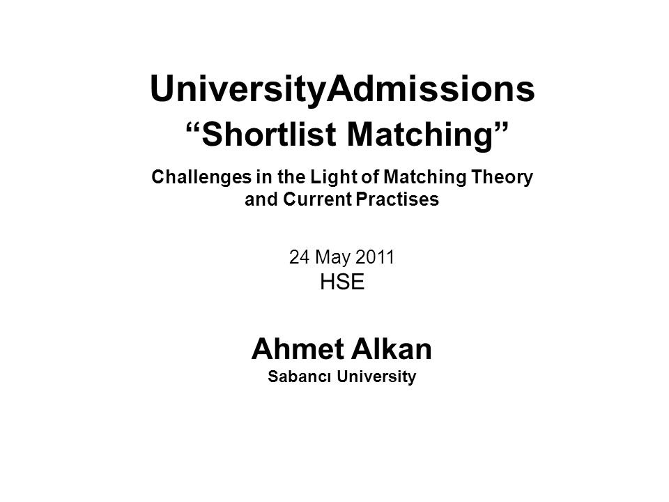 "UniversityAdmissions ""Shortlist Matching"" Challenges in the Light of Matching Theory and Current Practises 24 May 2011 HSE Ahmet Alkan Sabancı Univers"