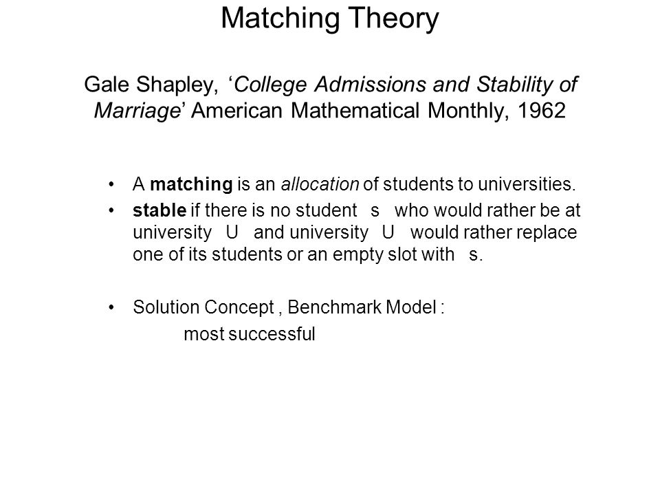 Matching Theory Gale Shapley, 'College Admissions and Stability of Marriage' American Mathematical Monthly, 1962 A matching is an allocation of studen
