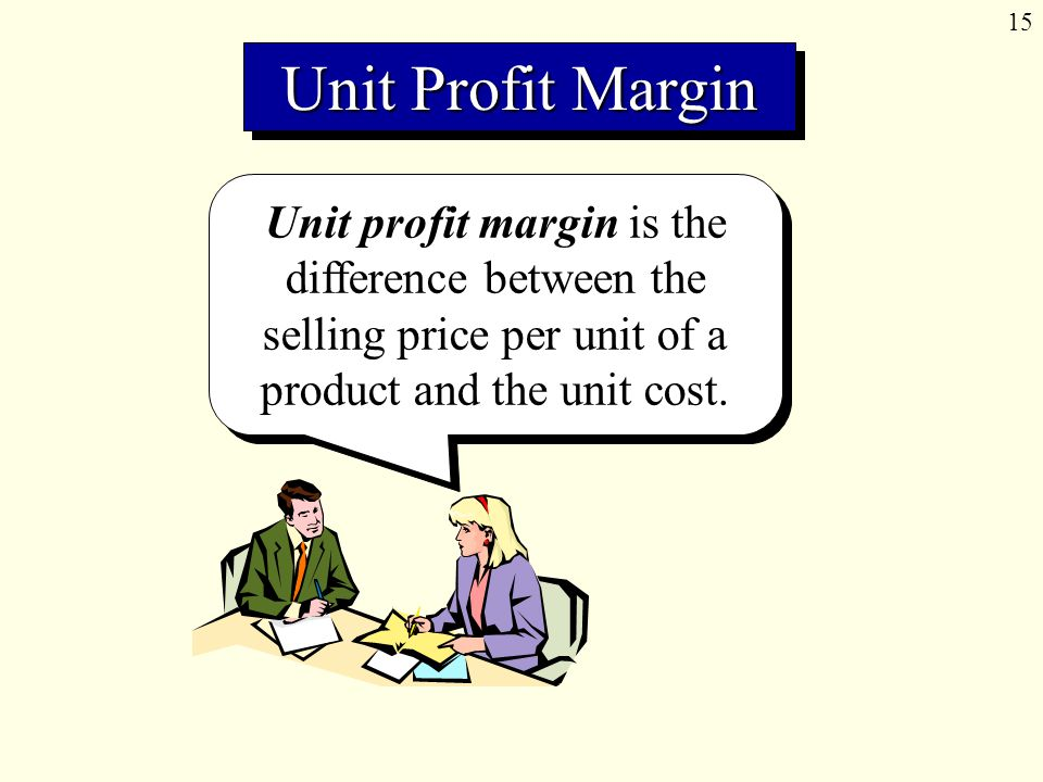 15 Unit profit margin is the difference between the selling price per unit of a product and the unit cost.