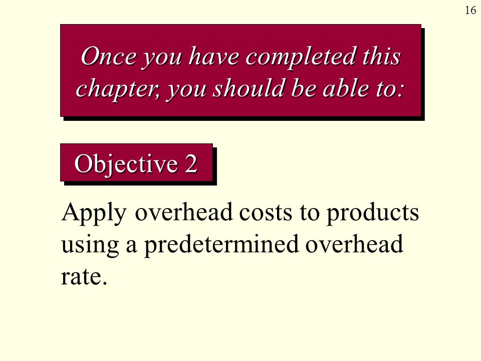 16 Objective 2 Apply overhead costs to products using a predetermined overhead rate. Once you have completed this chapter, you should be able to: