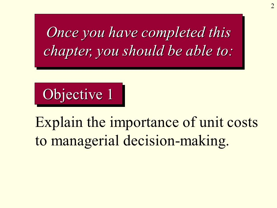 2 Objective 1 Explain the importance of unit costs to managerial decision-making. Once you have completed this chapter, you should be able to: