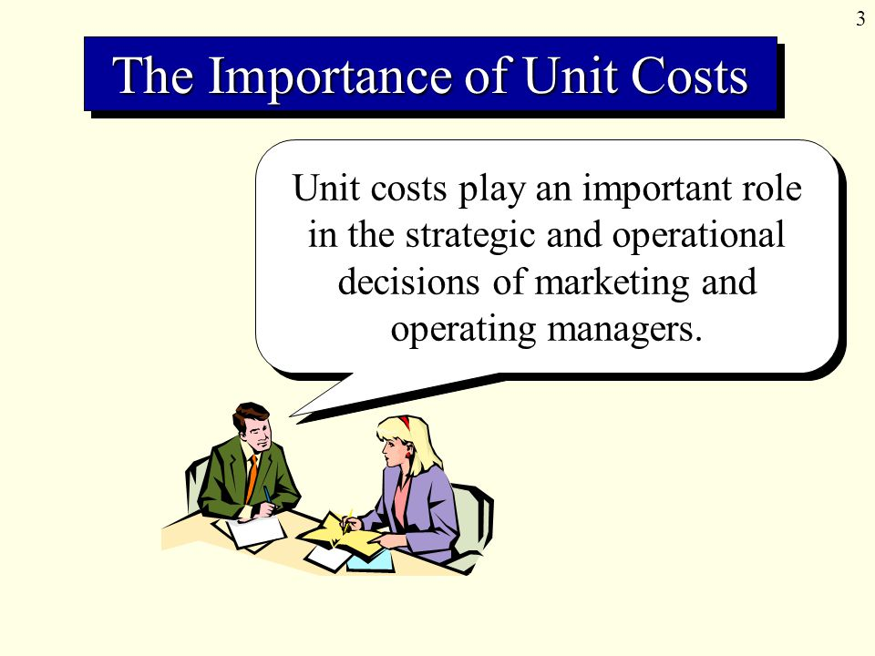 3 Unit costs play an important role in the strategic and operational decisions of marketing and operating managers.