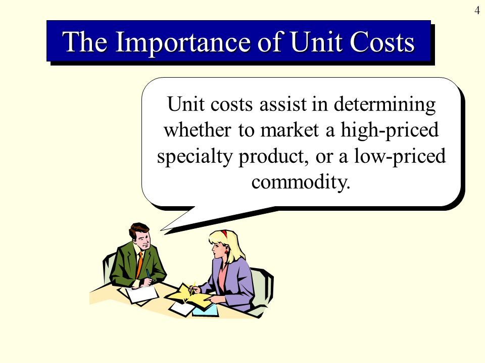 4 Unit costs assist in determining whether to market a high-priced specialty product, or a low-priced commodity.